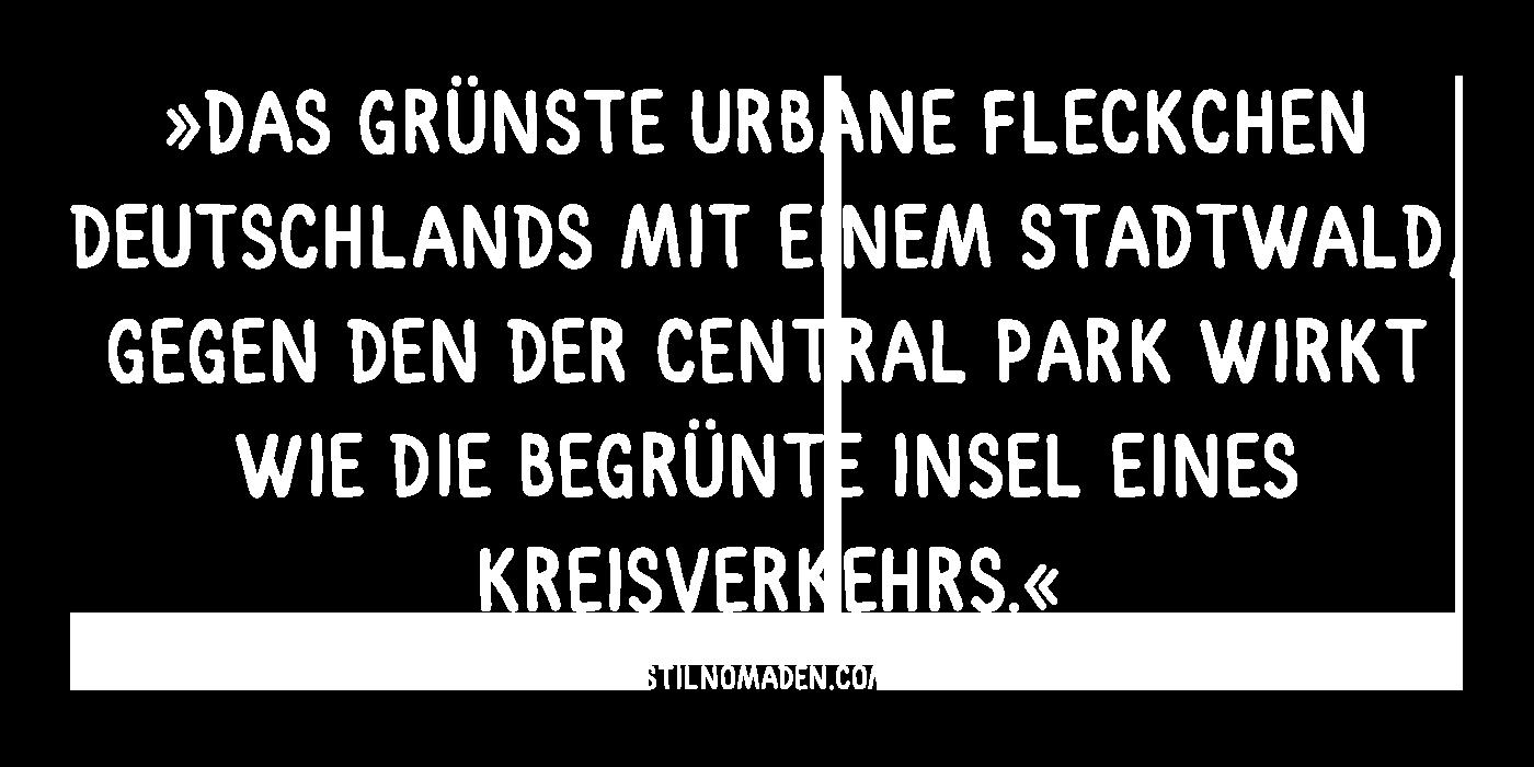 """""""Das grünste urbane Fleckchen Deutschlands mit einem Stadtwald, gegen den der Central Park wirkt wie die begrünte Insel eines Kreisverkehrs."""""""